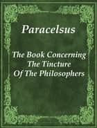 The Book Concerning The Tincture Of The Philosophers ebook by Paracelsus