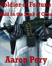 Soldier of Fortune - Raid on the Bank of Cuba ebook by Aaron Pery