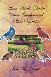 Them Birds Are in Your Garden and Other Vignettes ebook by John E. Bush