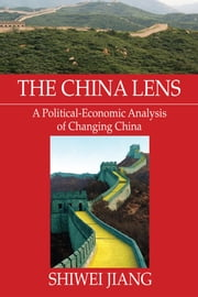 The China Lens A Political-Economic Analysis of Changing China ebook by Shiwei Jiang