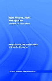 New Unions, New Workplaces - Strategies for Union Revival ebook by Andy Danford,Mike Richardson,Martin Upchurch