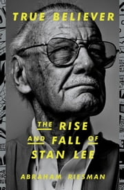 True Believer: The Rise and Fall of Stan Lee ebook by Abraham Riesman