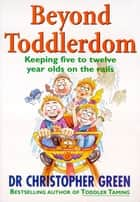 Beyond Toddlerdom - Keeping Five to Twelve Year Olds on the Rails ebook by Dr Christopher Green