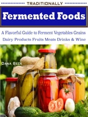 Traditionally Fermented Foods: A Flavorful Guide to Ferment Vegetables Grains Dairy Products Fruits Meats Drinks & Wine ebook by Dana Beck