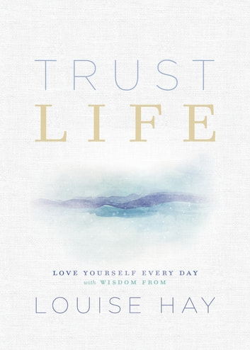 Trust Life - Love Yourself Every Day with Wisdom from Louise Hay ebook by Louise Hay