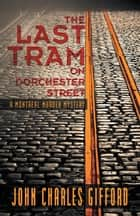 The Last Tram on Dorchester Street - A Montréal Murder Mystery ebook by John Charles Gifford