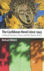 The Caribbean Novel since 1945 - Cultural Practice, Form, and the Nation-State ebook by Michael Niblett