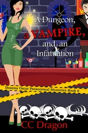 A Dungeon, a Vampire, and an Infatuation - Deanna Oscar Paranormal Mystery, #6 ebook by CC Dragon