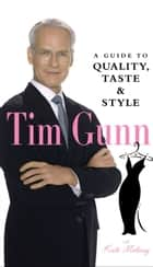 Tim Gunn - A Guide to Quality, Taste & Style ebook by Tim Gunn, Kate Moloney