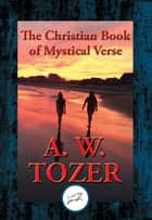 The Christian Book of Mystical Verse - With Linked Table of Contents ebook by A. W. Tozer