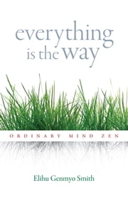 Everything Is the Way - Ordinary Mind Zen ebook by Elihu Genmyo Smith