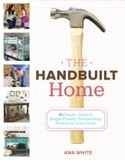The Handbuilt Home - 34 Simple Stylish and Budget-Friendly Woodworking Projects for Every Room ebook by Ana White