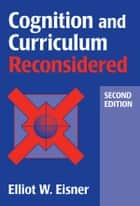 Cognition and Curriculum Reconsidered ebook by Elliot W. Eisner