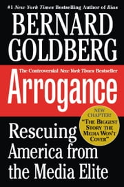 Arrogance - Rescuing America from the Media Elite ebook by Bernard Goldberg