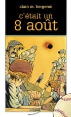 C'était un 8 août ebook by Alain M. Bergeron, Samuel Parent