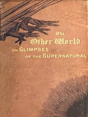 The Other World; Or, Glimpses of the Supernatural, Volumes I-II Complete - Being Facts, Records, and Traditions Relating to Dreams, Omens, Miraculous Occurrences, Apparitions, Wraiths, Warnings, Second-sight, Witchcraft, Necromancy, etc. ebook by Frederick George Lee, Editor