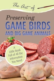 The Art of Preserving Game Birds and Big Game - A Little Book Full of All the Information You Need ebook by Atlantic Publishing Group Inc.