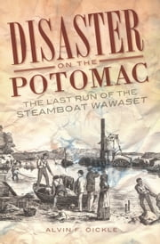Disaster on the Potomac - The Last Run of the Steamboat Wawaset ebook by Alvin F. Oickle