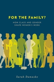 For the Family? - How Class and Gender Shape Women's Work ebook by Sarah Damaske