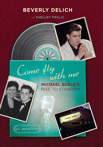 Come Fly with Me - Michael Bublé's Rise to Stardom, a Memoir ebook by Beverly Delich
