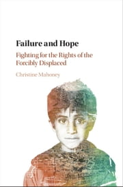 Failure and Hope - Fighting for the Rights of the Forcibly Displaced ebook by Christine Mahoney