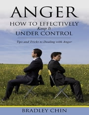 Anger: How to Effectively Keep It Under Control ebook by Bradley Chin