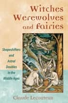 Witches, Werewolves, and Fairies - Shapeshifters and Astral Doubles in the Middle Ages ebook by Claude Lecouteux