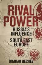 Rival Power - Russia's Influence in Southeast Europe ebook by Dimitar Bechev