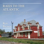 Rails to the Atlantic - Exploring the Railway Heritage of Quebec and the Atlantic Provinces ebook by Ron Brown