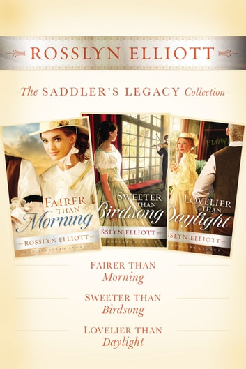 The Saddler's Legacy Collection - Fairer than Morning, Sweeter than Birdsong, and Lovelier than Daylight ekitaplar by Rosslyn Elliott