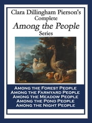 Clara Dillingham Pierson's Complete Among the People Series - Among the Forest People Among the Farmyard People Among the Meadow People Among the Pond People Among the Night People ebook by Clara Dillingham Pierson