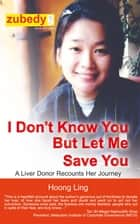 I Don't Know You but Let Me Save You, A Liver Donor Recounts Her Journey ebook by Hoong Ling Chew