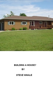 Building A House? (Everything You Need To Know) ebook by Steve Whale