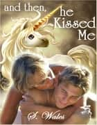 And Then, He Kissed Me ebook by S. Wales