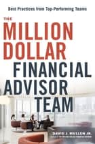 The Million-Dollar Financial Advisor Team - Best Practices from Top Performing Teams ebook by David J. Mullen, Jr.