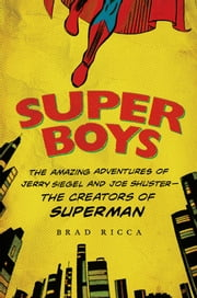 Super Boys - The Amazing Adventures of Jerry Siegel and Joe Shuster--the Creators of Superman ebook by Brad Ricca