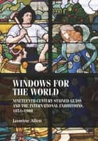 Windows for the world - Nineteenth-century stained glass and the international exhibitions, 1851–1900 ebook by Jasmine Allen, Bill Sherman, Christopher Breward