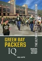 Green Bay Packers IQ: The Ultimate Test of True Fandom ebook by Joel Katte