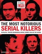 TIME-LIFE The Most Notorious Serial Killers - Ruthless, Twisted Murderers Whose Crimes Chilled the Nation ebook by The Editors of TIME-LIFE
