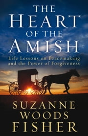 The Heart of the Amish - Life Lessons on Peacemaking and the Power of Forgiveness ebook by Suzanne Woods Fisher
