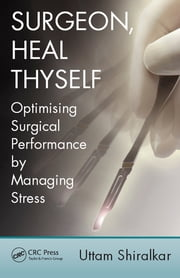Surgeon, Heal Thyself - Optimising Surgical Performance by Managing Stress ebook by Uttam Shiralkar