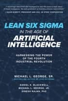Lean Six Sigma in the Age of Artificial Intelligence: Harnessing the Power of the Fourth Industrial Revolution eBook by Michael L. George Sr., Dan Blackwell, Michael L. George Jr.,...