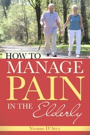How to Manage Pain in the Elderly ebook by Yvonne D'Arcy