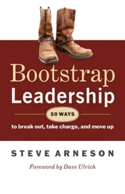 Bootstrap Leadership - 50 Ways to Break Out, Take Charge, and Move Up ebook by Steve Arneson