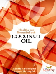 Healthy & Beautiful with COCONUT OIL ebook by Cynthia Holzapfel,Laura Holzapfel