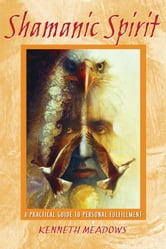 Shamanic Spirit - A Practical Guide to Personal Fulfillment ebook by Kenneth Meadows