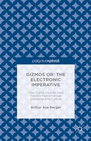 Gizmos or: The Electronic Imperative - How Digital Devices have Transformed American Character and Culture ebook by Arthur Asa Berger