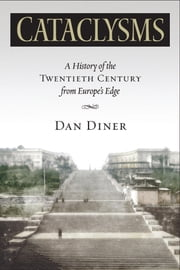 Cataclysms: A History of the Twentieth Century from Europe¿s Edge ebook by Diner, Dan