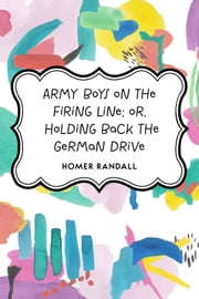 Army Boys on the Firing Line; or, Holding Back the German Drive ebook by Homer Randall