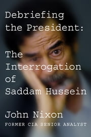 Debriefing the President - The Interrogation of Saddam Hussein ebook by John Nixon